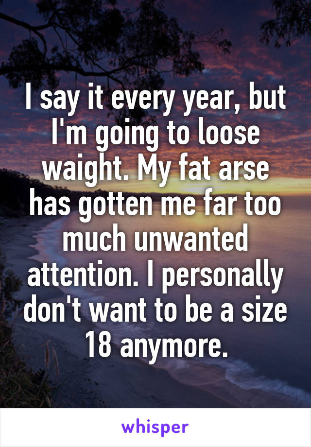 I say it every year, but I'm going to loose waight. My fat arse has gotten me far too much unwanted attention. I personally don't want to be a size 18 anymore.