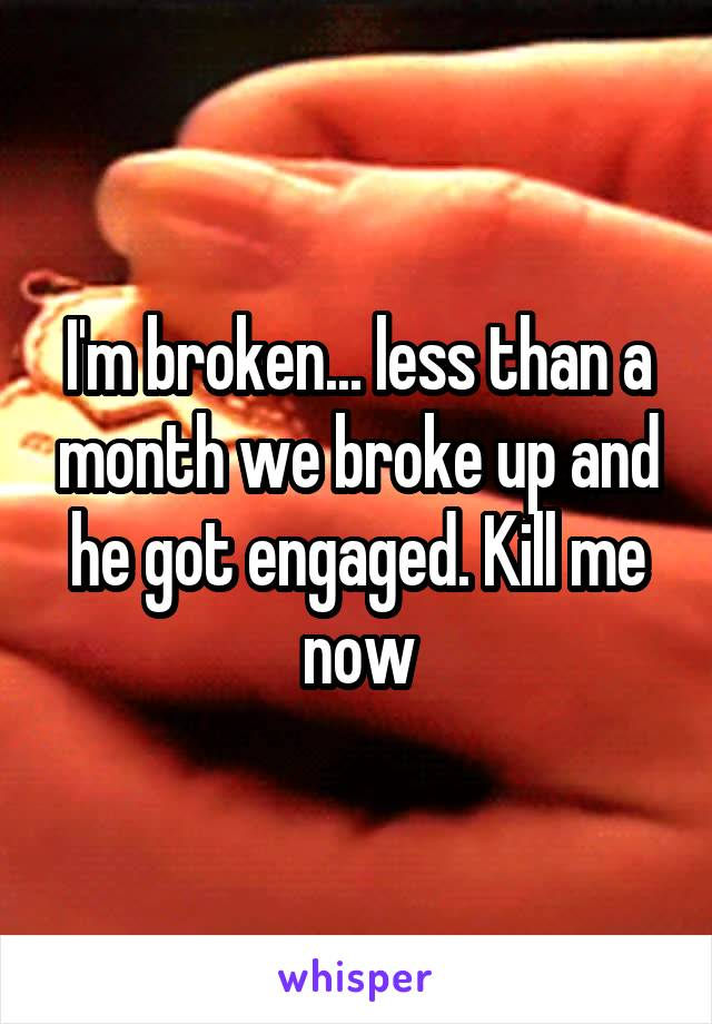 I'm broken... less than a month we broke up and he got engaged. Kill me now