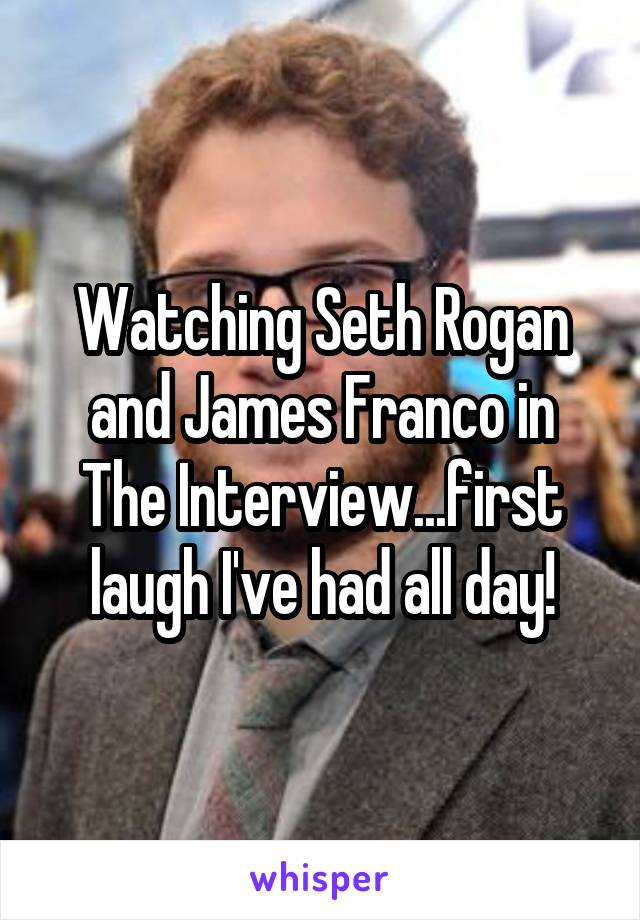 Watching Seth Rogan and James Franco in The Interview...first laugh I've had all day!
