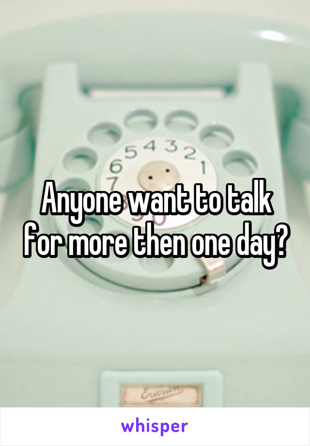 Anyone want to talk for more then one day?
