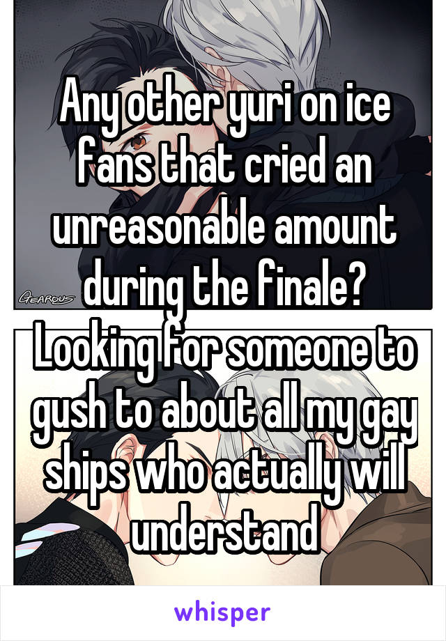 Any other yuri on ice fans that cried an unreasonable amount during the finale? Looking for someone to gush to about all my gay ships who actually will understand