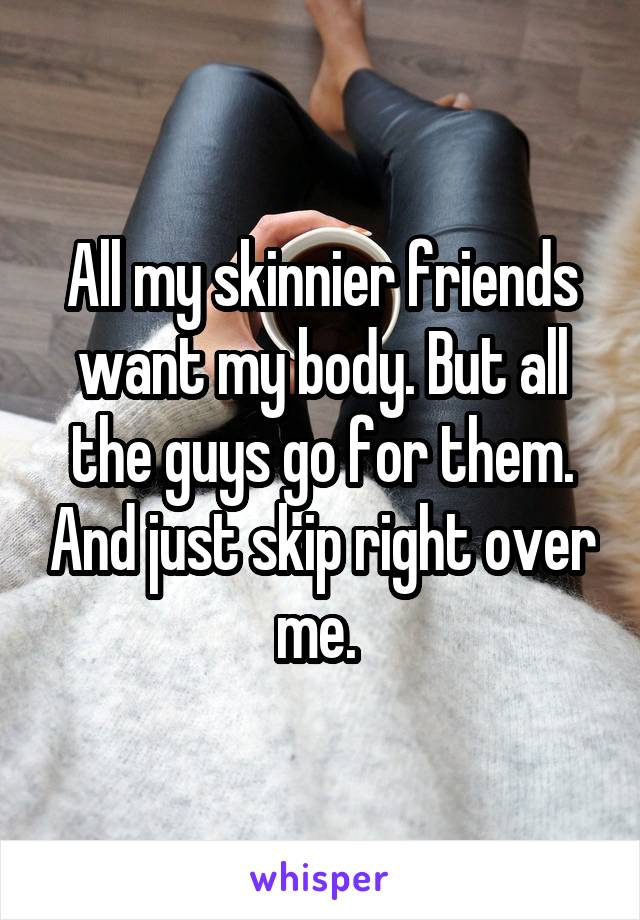 All my skinnier friends want my body. But all the guys go for them. And just skip right over me.