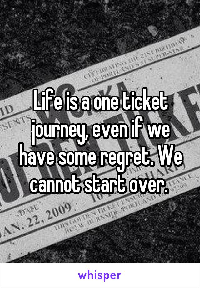 Life is a one ticket journey, even if we have some regret. We cannot start over.