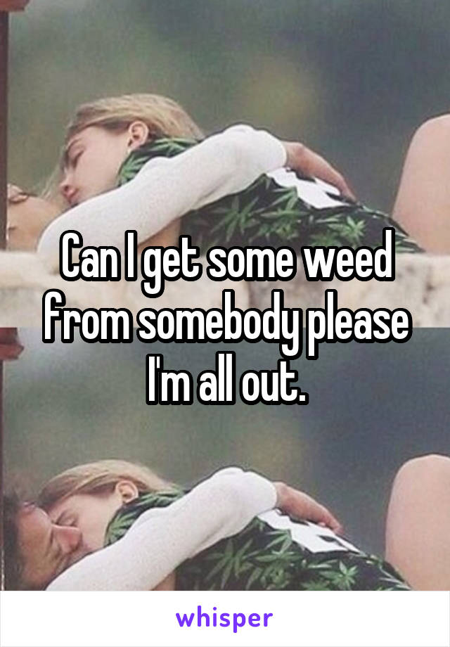 Can I get some weed from somebody please I'm all out.