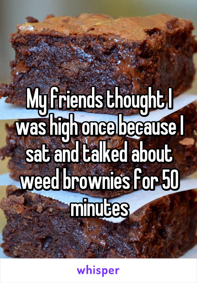 My friends thought I was high once because I sat and talked about weed brownies for 50 minutes