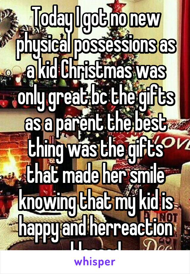 Today I got no new physical possessions as a kid Christmas was only great bc the gifts as a parent the best thing was the gifts that made her smile knowing that my kid is happy and herreaction blessed