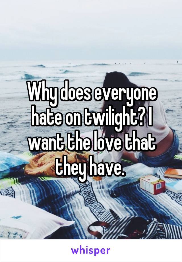 Why does everyone hate on twilight? I want the love that they have.