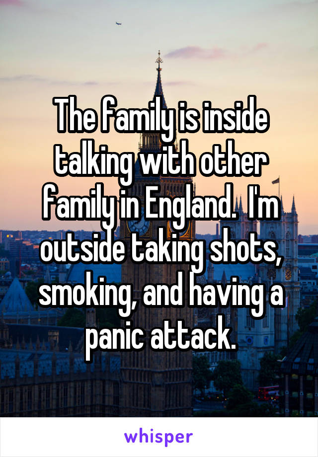 The family is inside talking with other family in England.  I'm outside taking shots, smoking, and having a panic attack.
