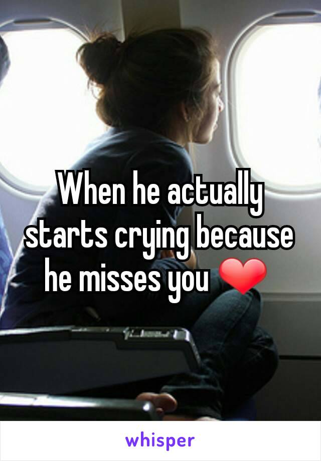 When he actually starts crying because he misses you ❤