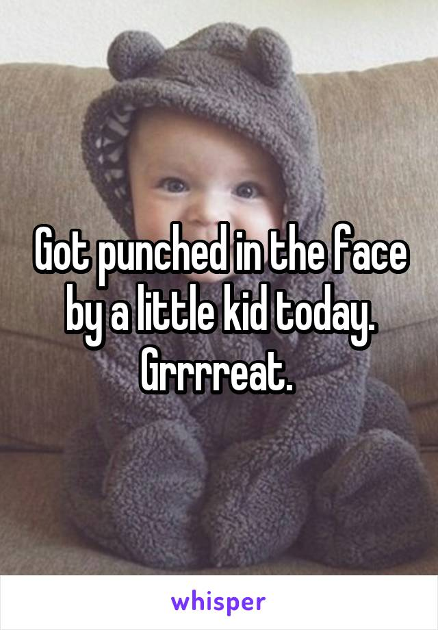 Got punched in the face by a little kid today. Grrrreat.