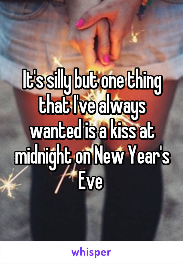 It's silly but one thing that I've always wanted is a kiss at midnight on New Year's Eve