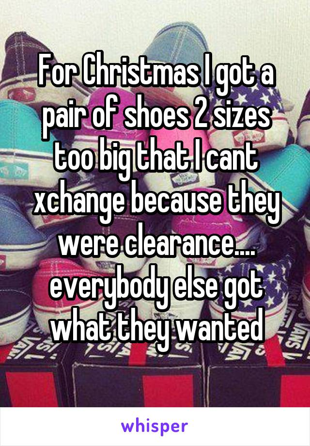 For Christmas I got a pair of shoes 2 sizes too big that I cant xchange because they were clearance.... everybody else got what they wanted