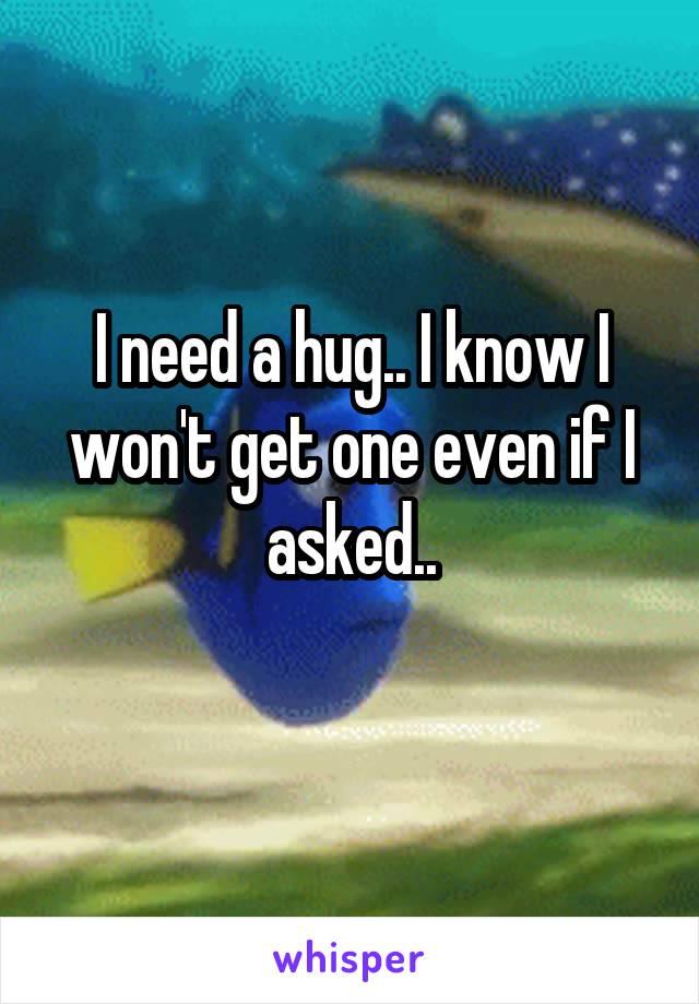 I need a hug.. I know I won't get one even if I asked..