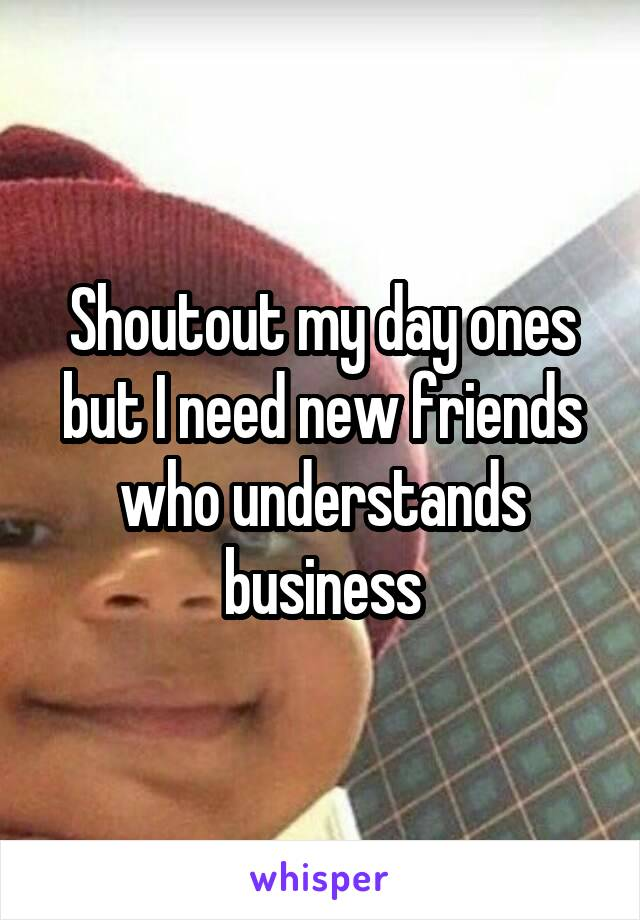 Shoutout my day ones but I need new friends who understands business