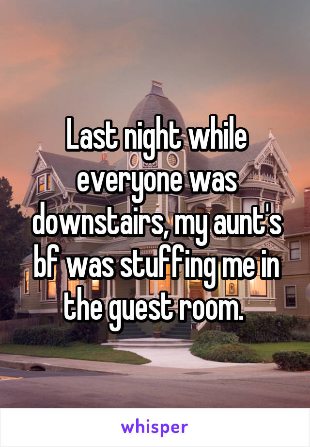Last night while everyone was downstairs, my aunt's bf was stuffing me in the guest room.