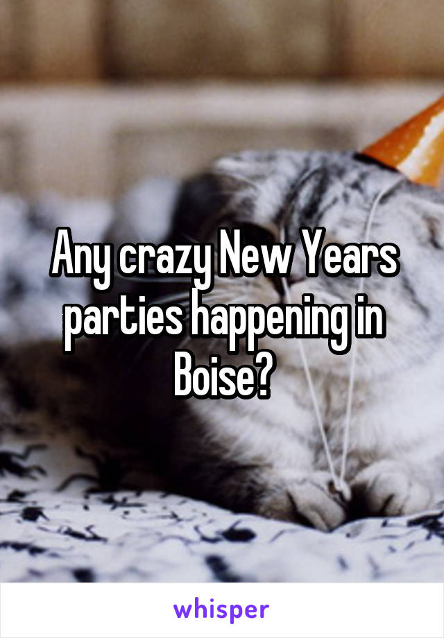 Any crazy New Years parties happening in Boise?