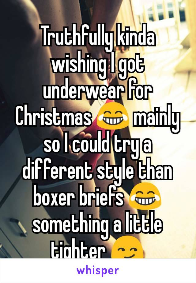 Truthfully kinda wishing I got underwear for Christmas 😂 mainly so I could try a different style than boxer briefs 😂 something a little tighter 😏