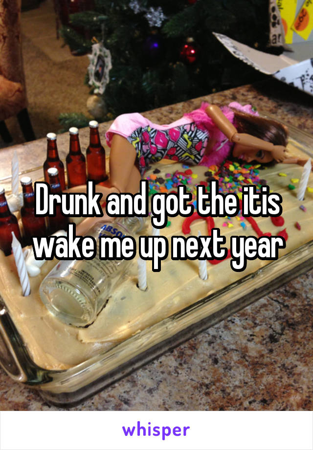 Drunk and got the itis wake me up next year