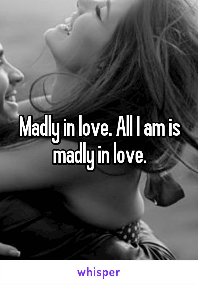 Madly in love. All I am is madly in love.