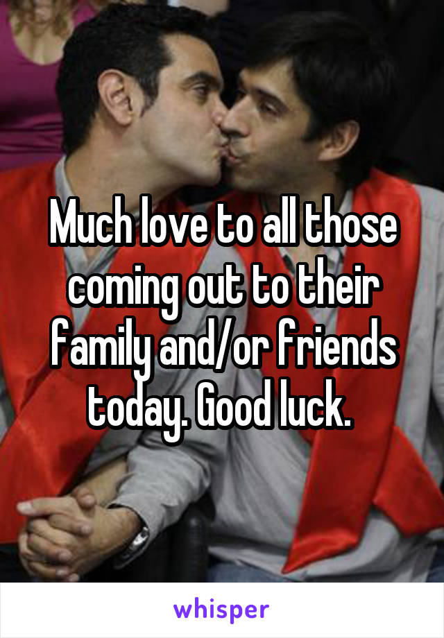 Much love to all those coming out to their family and/or friends today. Good luck.