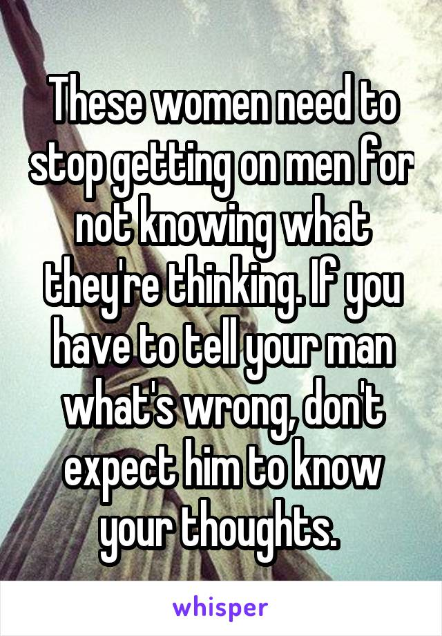These women need to stop getting on men for not knowing what they're thinking. If you have to tell your man what's wrong, don't expect him to know your thoughts.