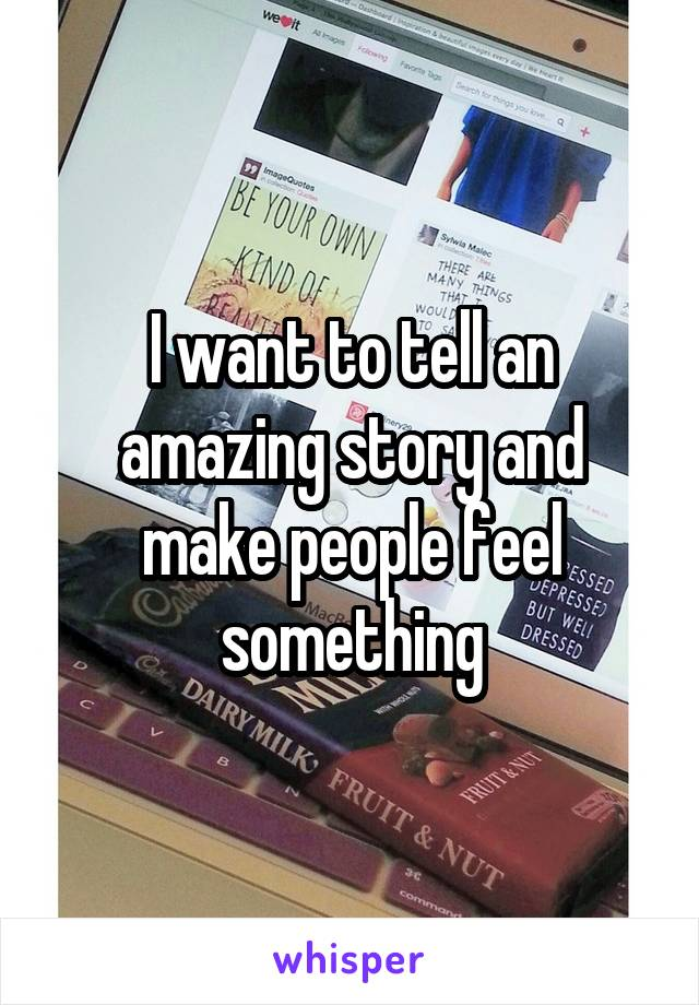 I want to tell an amazing story and make people feel something