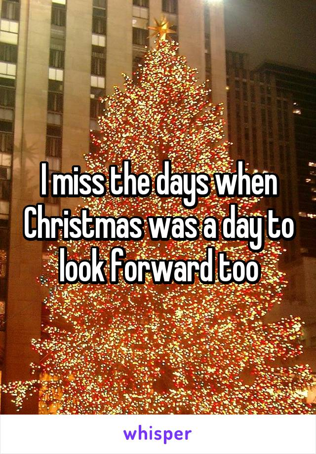 I miss the days when Christmas was a day to look forward too