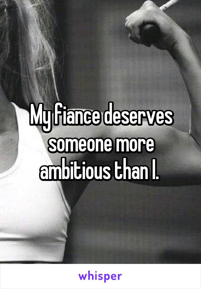 My fiance deserves someone more ambitious than I.