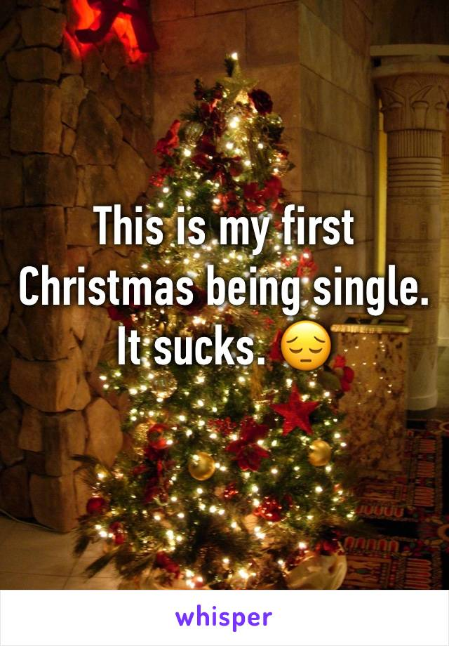This is my first Christmas being single. It sucks. 😔