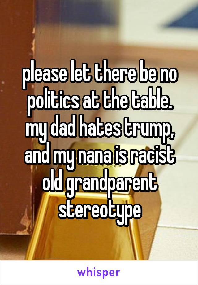 please let there be no politics at the table. my dad hates trump, and my nana is racist old grandparent stereotype