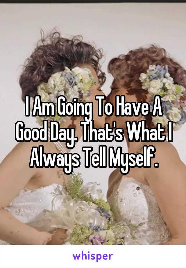 I Am Going To Have A Good Day. That's What I Always Tell Myself.