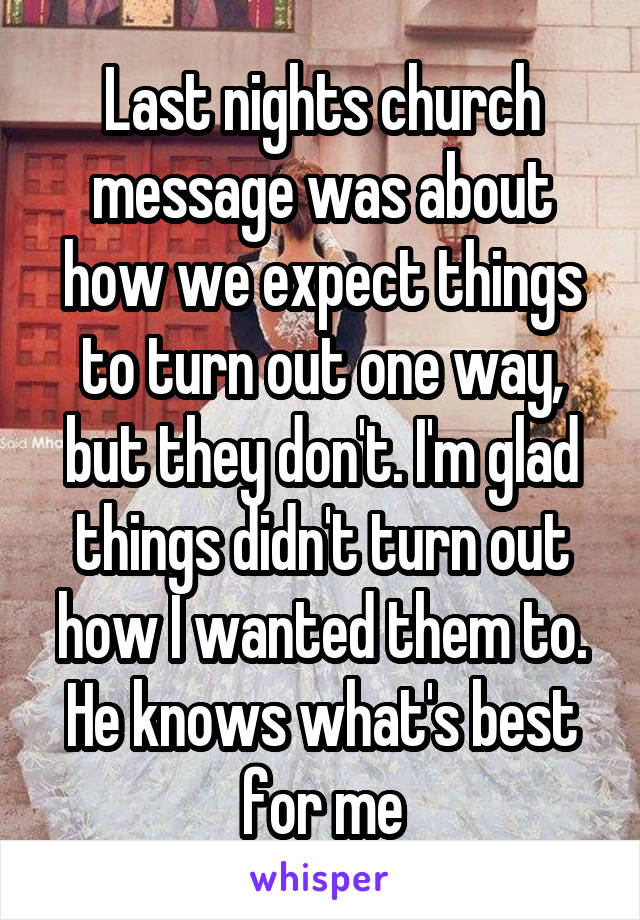 Last nights church message was about how we expect things to turn out one way, but they don't. I'm glad things didn't turn out how I wanted them to. He knows what's best for me