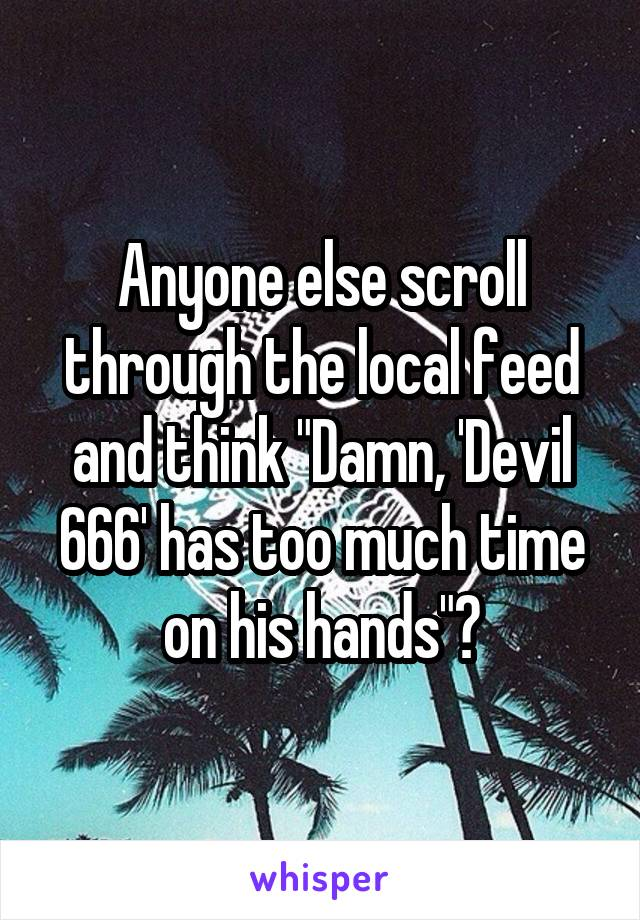 """Anyone else scroll through the local feed and think """"Damn, 'Devil 666' has too much time on his hands""""?"""