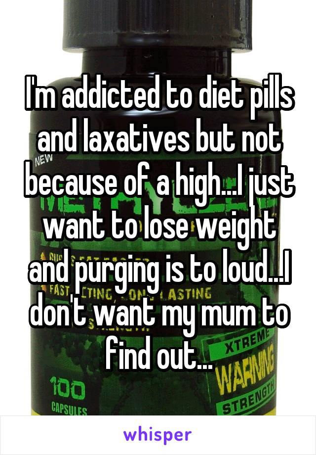 I'm addicted to diet pills and laxatives but not because of a high...I just want to lose weight and purging is to loud...I don't want my mum to find out...