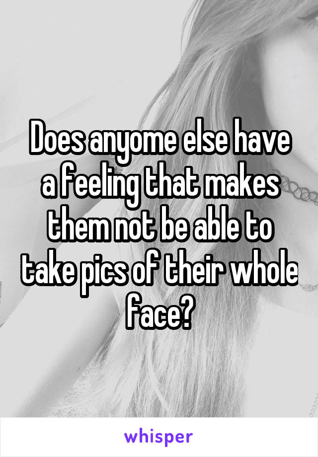 Does anyome else have a feeling that makes them not be able to take pics of their whole face?