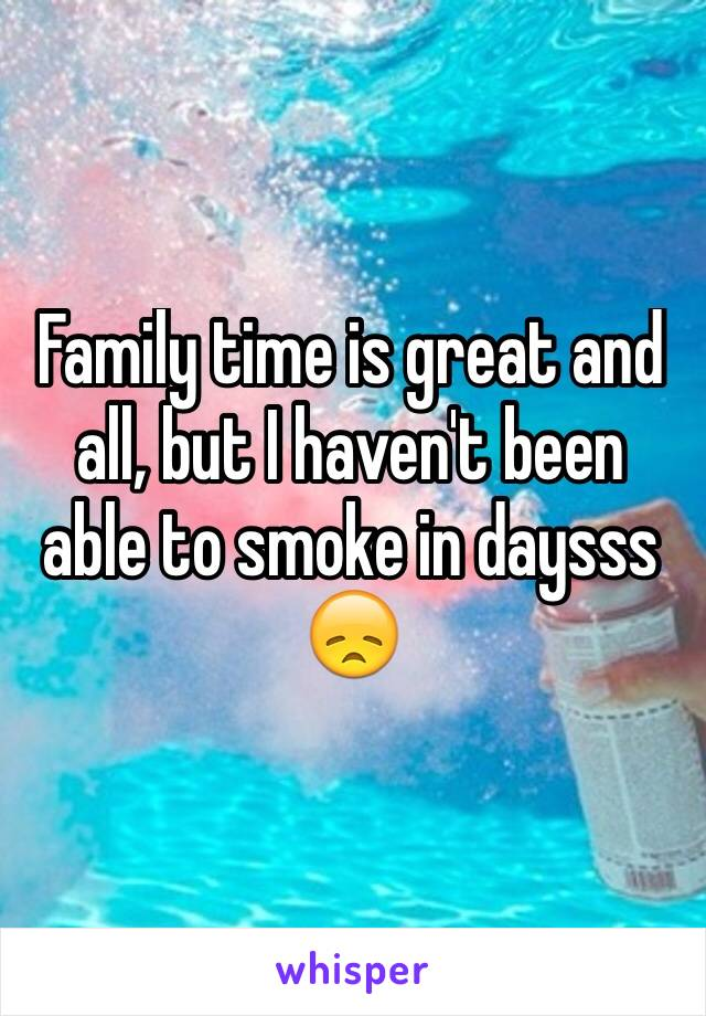 Family time is great and all, but I haven't been able to smoke in daysss 😞