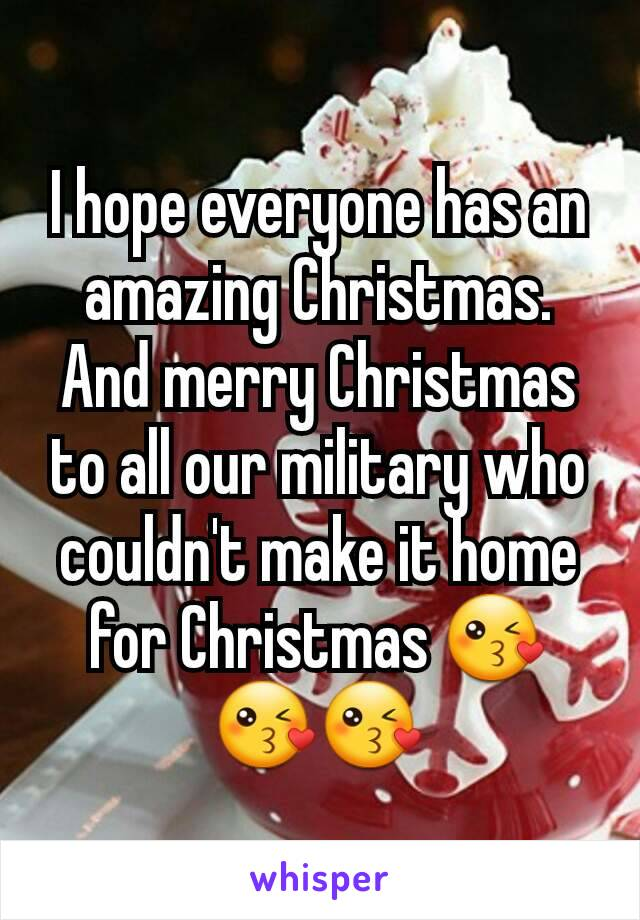 I hope everyone has an amazing Christmas. And merry Christmas to all our military who couldn't make it home for Christmas 😘😘😘