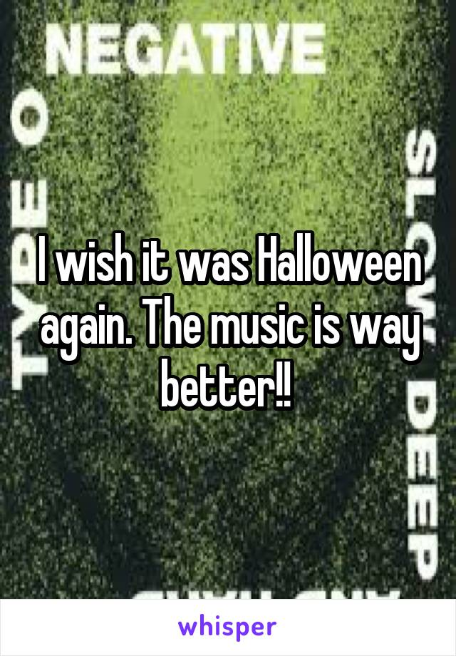 I wish it was Halloween again. The music is way better!!