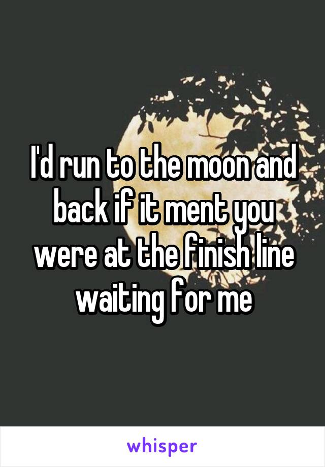I'd run to the moon and back if it ment you were at the finish line waiting for me
