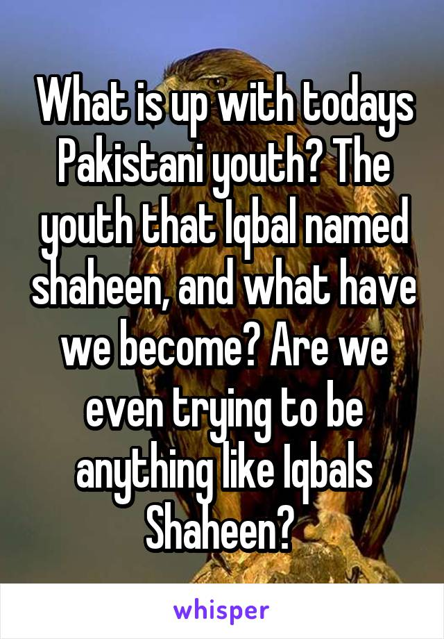 What is up with todays Pakistani youth? The youth that Iqbal named shaheen, and what have we become? Are we even trying to be anything like Iqbals Shaheen?