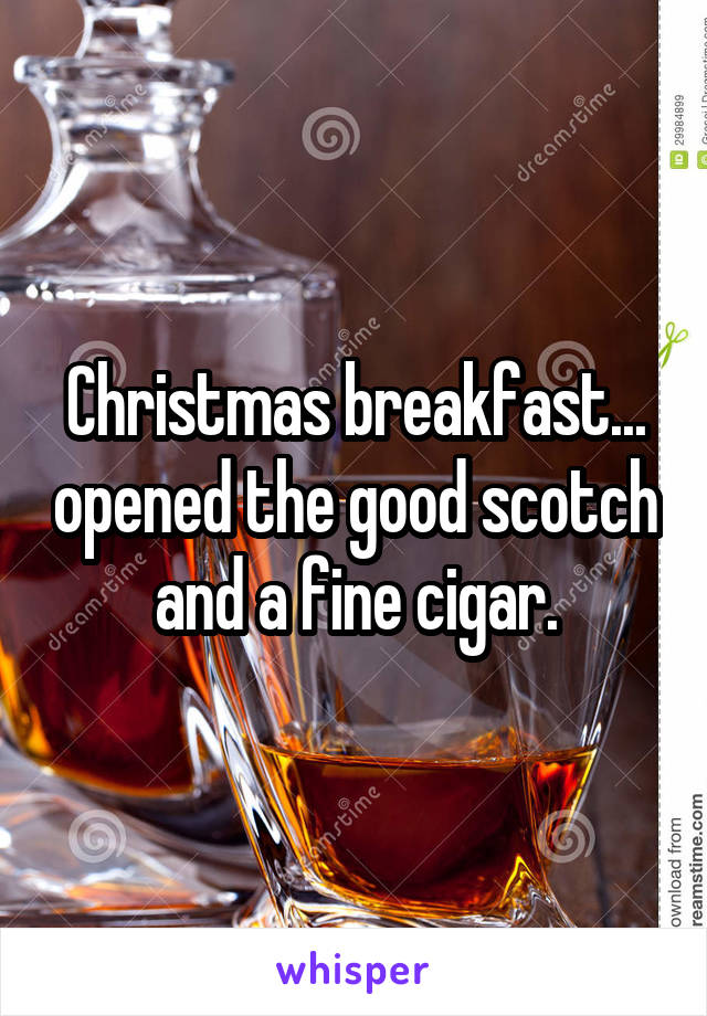 Christmas breakfast... opened the good scotch and a fine cigar.