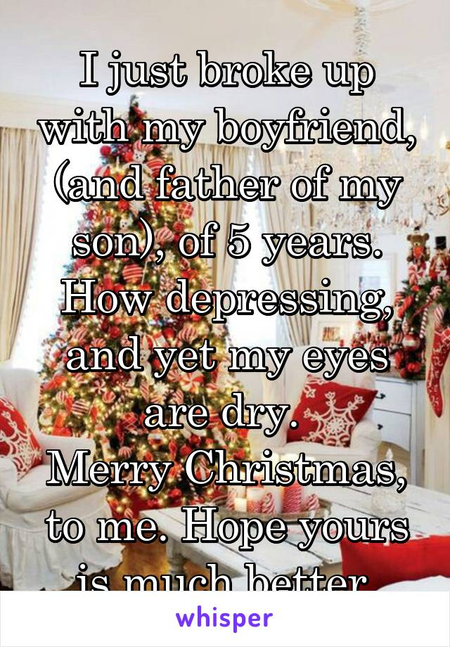 I just broke up with my boyfriend, (and father of my son), of 5 years. How depressing, and yet my eyes are dry.  Merry Christmas, to me. Hope yours is much better.