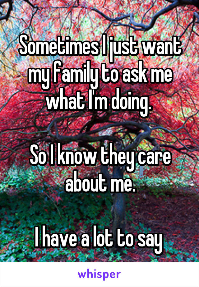 Sometimes I just want my family to ask me what I'm doing.   So I know they care about me.  I have a lot to say