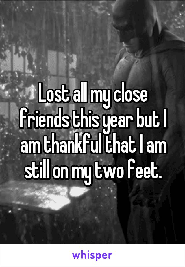 Lost all my close friends this year but I am thankful that I am still on my two feet.