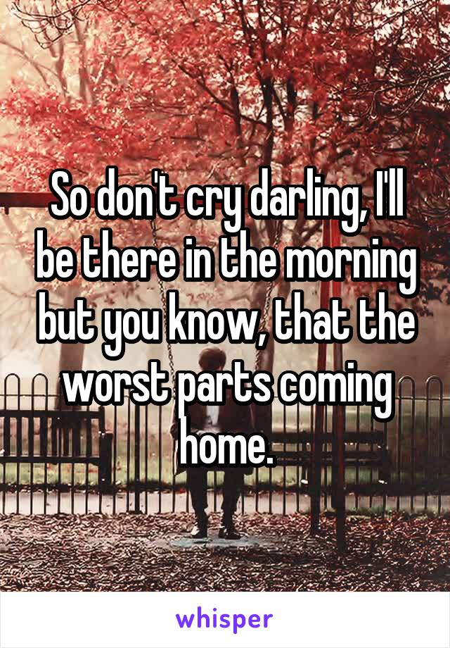 So don't cry darling, I'll be there in the morning but you know, that the worst parts coming home.