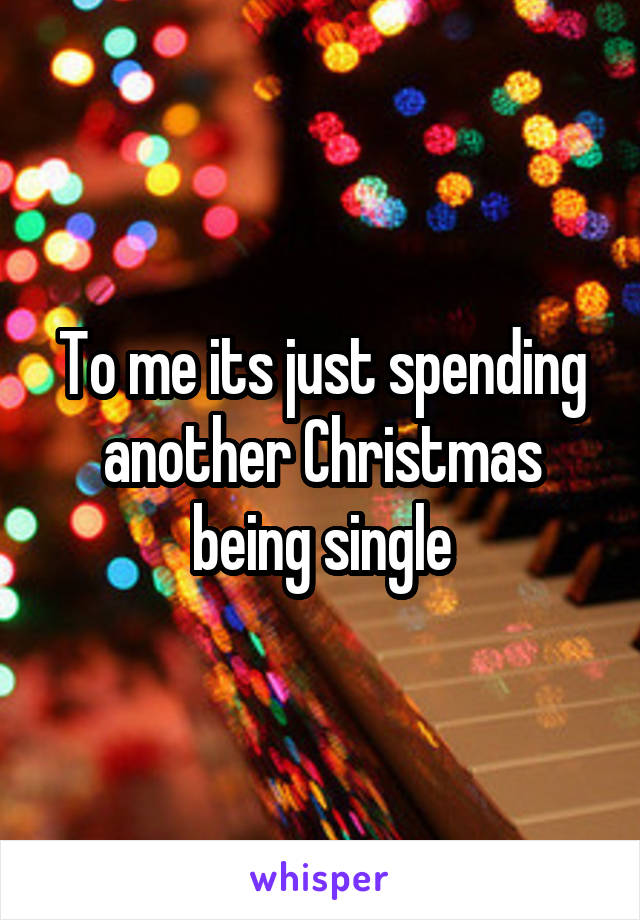 To me its just spending another Christmas being single