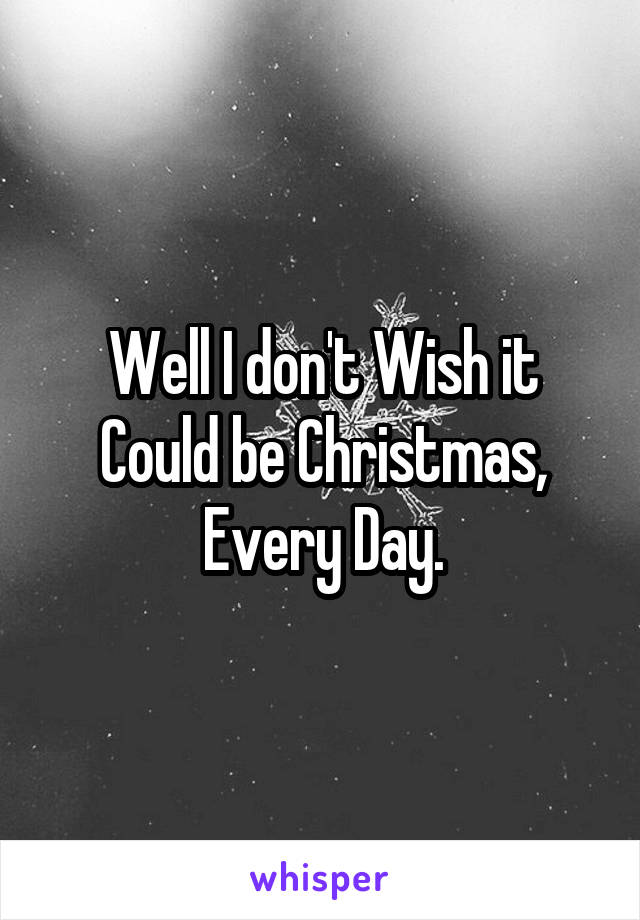 Well I don't Wish it Could be Christmas, Every Day.