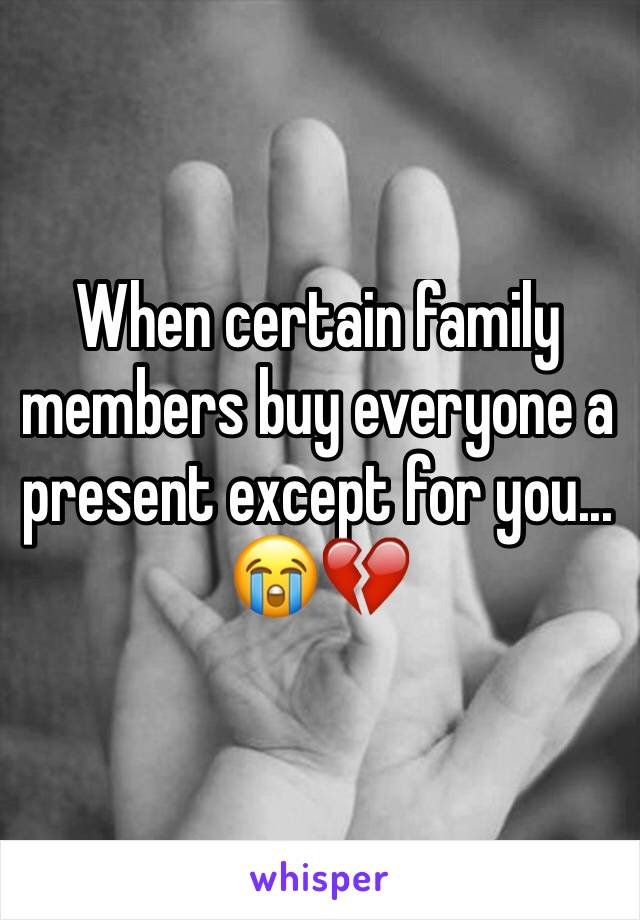 When certain family members buy everyone a present except for you... 😭💔