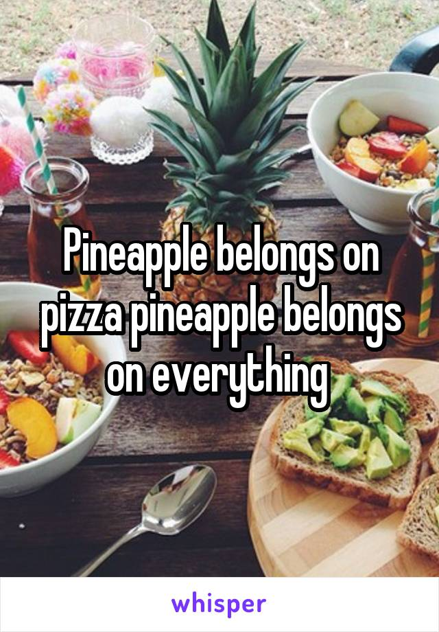 Pineapple belongs on pizza pineapple belongs on everything