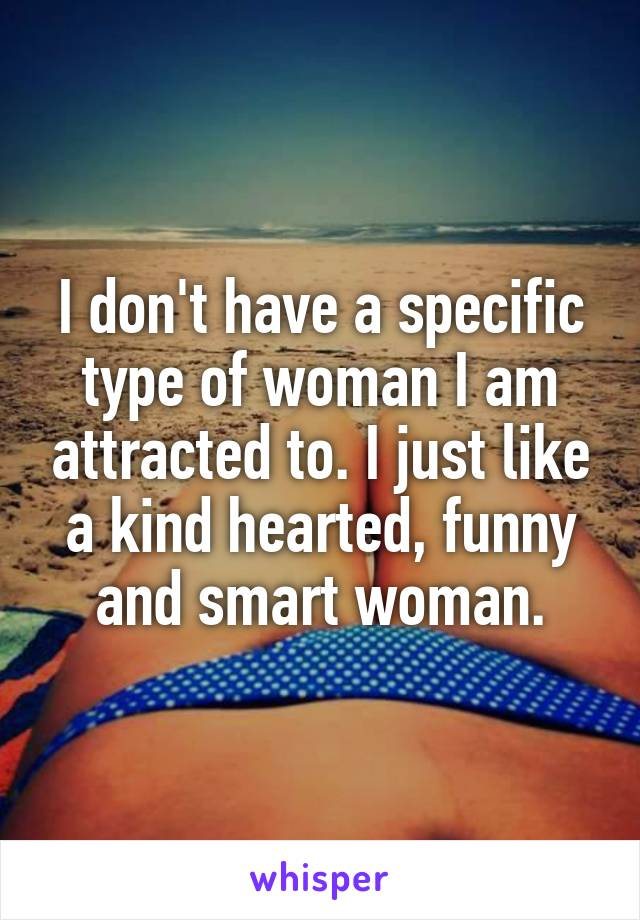 I don't have a specific type of woman I am attracted to. I just like a kind hearted, funny and smart woman.